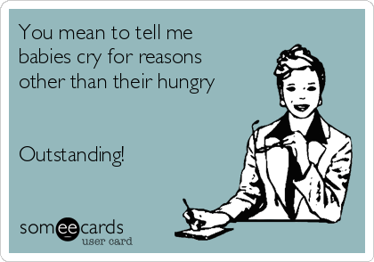 You mean to tell me babies cry for reasons other than their hungry    Outstanding!