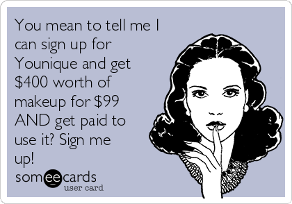 You mean to tell me I can sign up for Younique and get $400 worth of makeup for $99 AND get paid to use it? Sign me up!