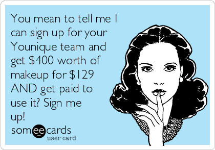 You mean to tell me I can sign up for your Younique team and get $400 worth of makeup for $129 AND get paid to use it? Sign me up!