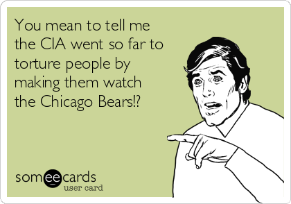 You mean to tell me the CIA went so far to torture people by making them watch the Chicago Bears!?