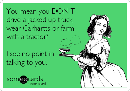 You mean you DON'T drive a jacked up truck, wear Carhartts or farm with a tractor?  I see no point in talking to you.