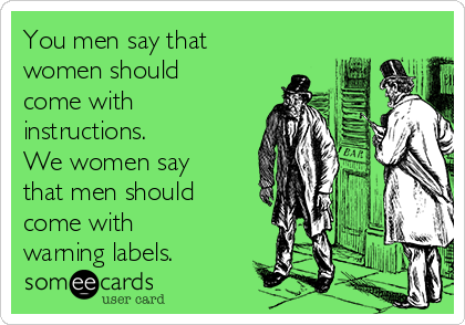 You men say that women should come with instructions. We women say that men should come with warning labels.