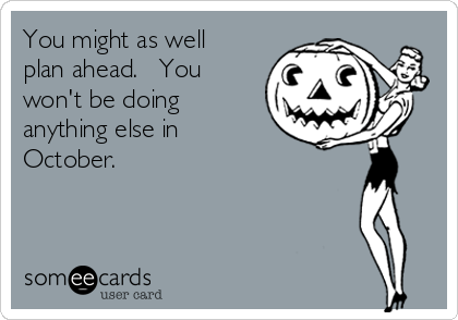 You might as well plan ahead.   You won't be doing anything else in October.