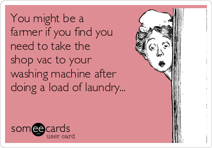You might be a farmer if you find you need to take the shop vac to your washing machine after doing a load of laundry...