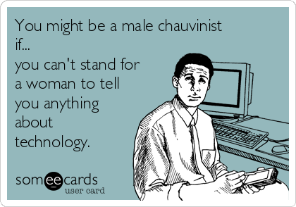 You might be a male chauvinist if... you can't stand for a woman to tell you anything about technology.