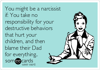 You might be a narcissist if: You take no responsibility for your