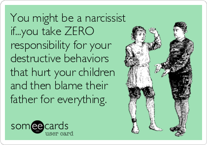 You might be a narcissist if...you take ZERO responsibility for your destructive behaviors that hurt your children and then blame their father for everything.