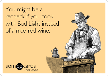 You might be a redneck if you cook with Bud Light instead of a nice red wine.