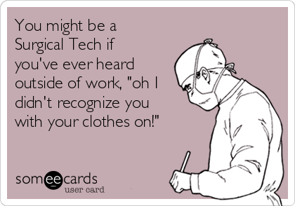 "You might be a Surgical Tech if you've ever heard outside of work, ""oh I didn't recognize you with your clothes on!"""