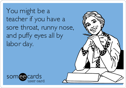 You might be a teacher if you have a sore throat, runny nose, and puffy eyes all by labor day.