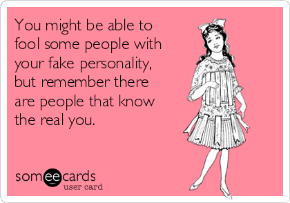 You might be able to fool some people with your fake personality, but remember there are people that know the real you.