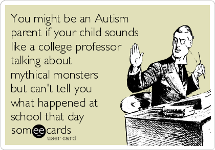 You might be an Autism parent if your child sounds like a college professor talking about mythical monsters but can't tell you what happened at school that day