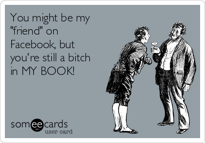 """You might be my """"friend"""" on Facebook, but you're still a bitch in MY BOOK!"""