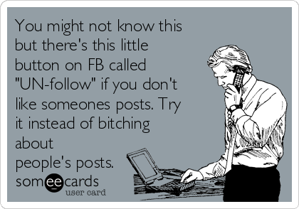 """You might not know this but there's this little button on FB called """"UN-follow"""" if you don't like someones posts. Try it instead of bitching about people's posts."""