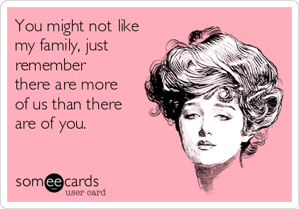 You might not like my family, just remember there are more of us than there are of you.