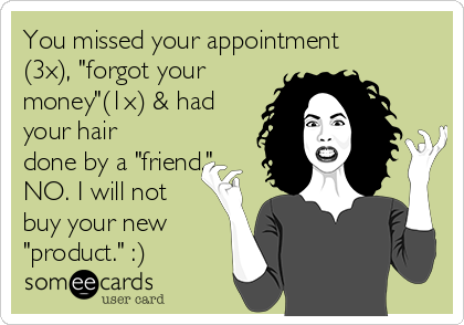 "You missed your appointment (3x), ""forgot your money""(1x) & had your hair done by a ""friend."" NO. I will not buy your new ""product."" :)"