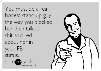 You must be a real honest stand-up guy the way you blocked her then talked shit and lied about her in your FB status.