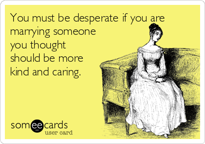 You must be desperate if you are marrying someone you thought should be more kind and caring.
