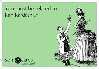 You must be related to Kim Kardashian