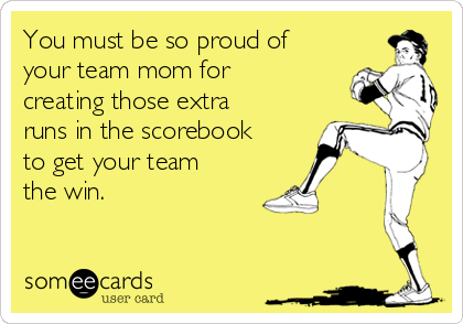 You must be so proud of your team mom for creating those extra runs in the scorebook to get your team the win.