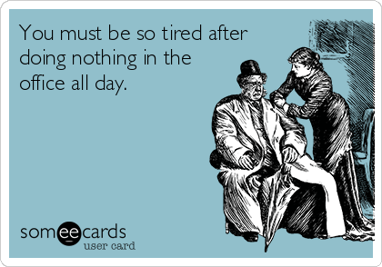 You must be so tired after doing nothing in the office all day.