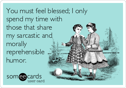 You must feel blessed; I only spend my time with those that share my sarcastic and morally reprehensible humor.
