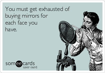 You must get exhausted of buying mirrors for each face you have.
