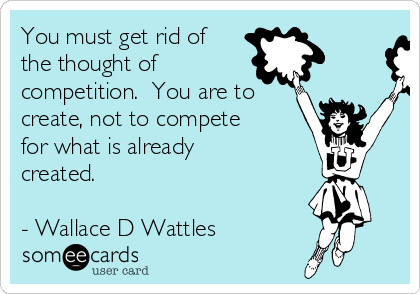 You must get rid of the thought of competition.  You are to create, not to compete for what is already created.  - Wallace D Wattles