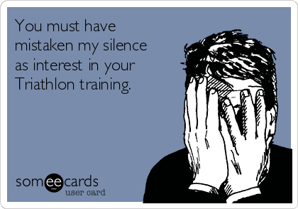 You must have mistaken my silence as interest in your Triathlon training.