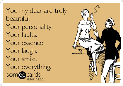 You my dear are truly beautiful. Your personality. Your faults. Your essence. Your laugh.  Your smile.  Your everything.