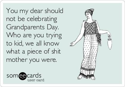 You my dear should not be celebrating  Grandparents Day. Who are you trying to kid, we all know what a piece of shit  mother you were.