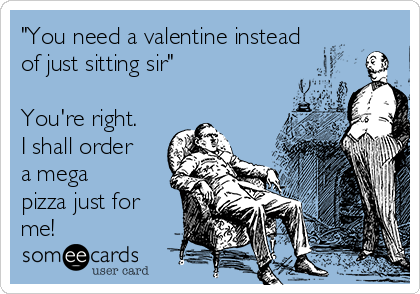 """You need a valentine instead of just sitting sir""  You're right. I shall order a mega pizza just for me!"