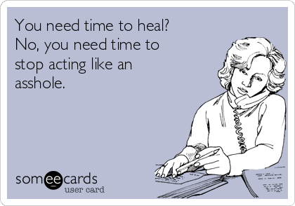 You need time to heal? No, you need time to stop acting like an asshole.