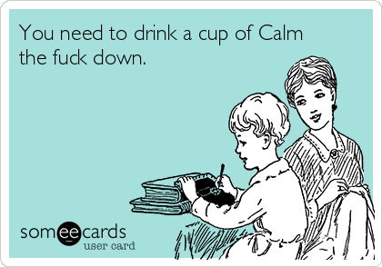 You need to drink a cup of Calm the fuck down.