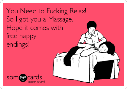 You Need to Fucking Relax! So I got you a Massage. Hope it comes with free happy endings!