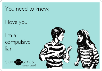 You need to know:  I love you.   I'm a compulsive liar.