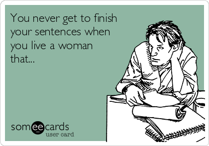 You never get to finish your sentences when you live a woman that...