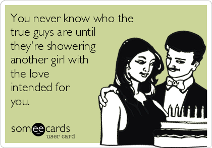 You never know who the true guys are until they're showering another girl with the love intended for you.