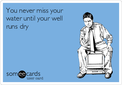 You never miss your water until your well runs dry