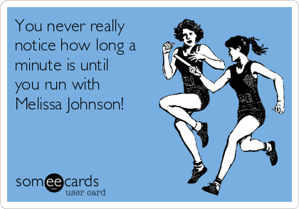 You never really notice how long a minute is until you run with Melissa Johnson!