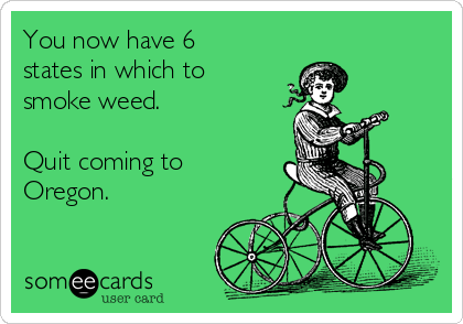 You now have 6 states in which to smoke weed.   Quit coming to Oregon.
