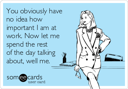 You obviously have no idea how important I am at work. Now let me spend the rest of the day talking about, well me.