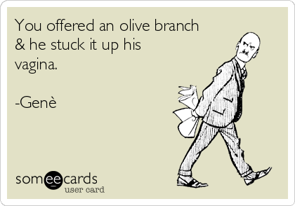 You offered an olive branch & he stuck it up his vagina.   -Genè