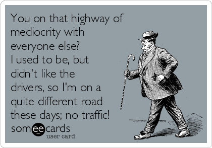 You on that highway of mediocrity with everyone else? I used to be, but didn't like the drivers, so I'm on a quite different road these days; no traffic!
