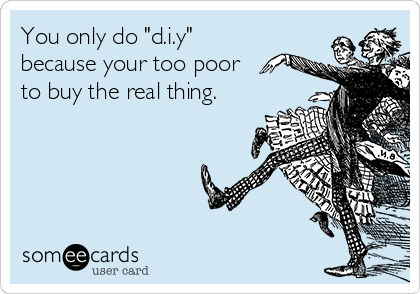 """You only do """"d.i.y"""" because your too poor to buy the real thing."""