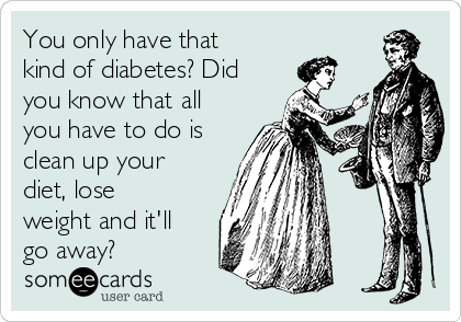 You only have that kind of diabetes? Did you know that all you have to do is clean up your diet, lose weight and it'll go away?