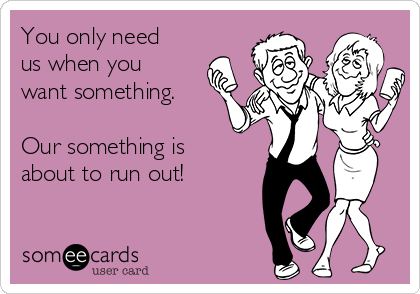 You only need us when you want something.  Our something is about to run out!