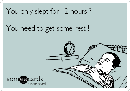 You only slept for 12 hours ?  You need to get some rest !
