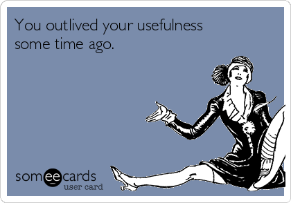 You outlived your usefulness some time ago.
