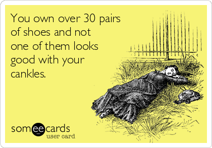 You own over 30 pairs of shoes and not one of them looks good with your cankles.